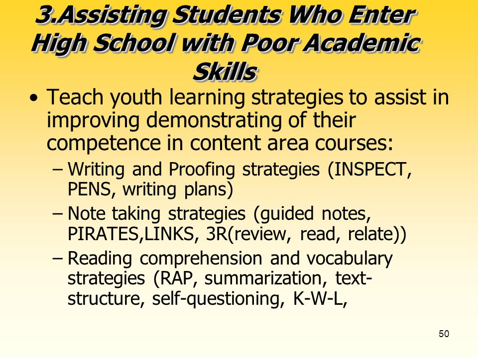 50 3.Assisting Students Who Enter High School with Poor Academic Skills Teach youth learning strategies to assist in improving demonstrating of their competence in content area courses: –Writing and Proofing strategies (INSPECT, PENS, writing plans) –Note taking strategies (guided notes, PIRATES,LINKS, 3R(review, read, relate)) –Reading comprehension and vocabulary strategies (RAP, summarization, text- structure, self-questioning, K-W-L,