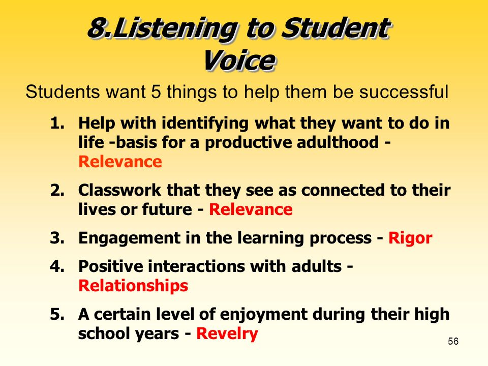 56 8.Listening to Student Voice Students want 5 things to help them be successful 1.Help with identifying what they want to do in life -basis for a productive adulthood - Relevance 2.Classwork that they see as connected to their lives or future - Relevance 3.Engagement in the learning process - Rigor 4.Positive interactions with adults - Relationships 5.A certain level of enjoyment during their high school years - Revelry