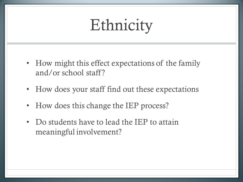 Ethnicity How might this effect expectations of the family and/or school staff? How does your staff find out these expectations How does this change t