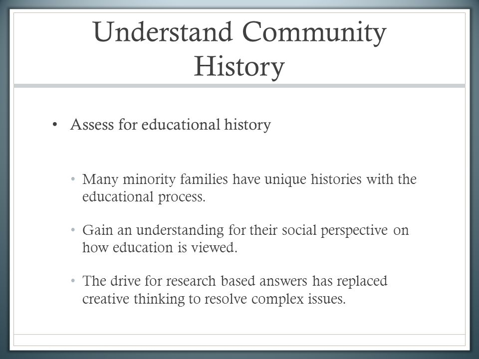 Understand Community History Assess for educational history Many minority families have unique histories with the educational process.