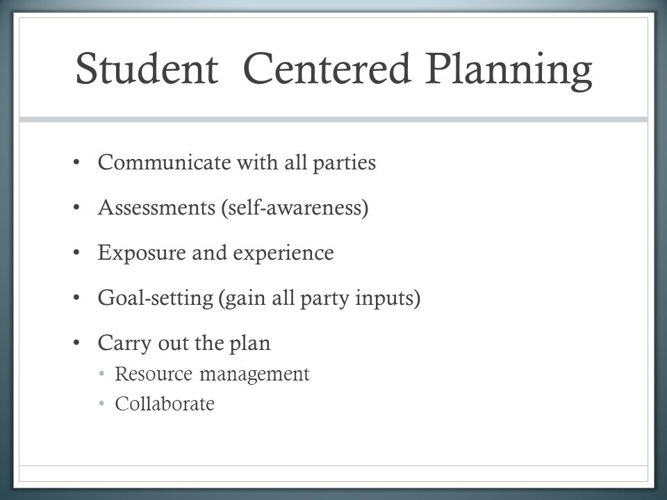 Student Centered Planning Communicate with all parties Assessments (self-awareness) Exposure and experience Goal-setting (gain all party inputs) Carry