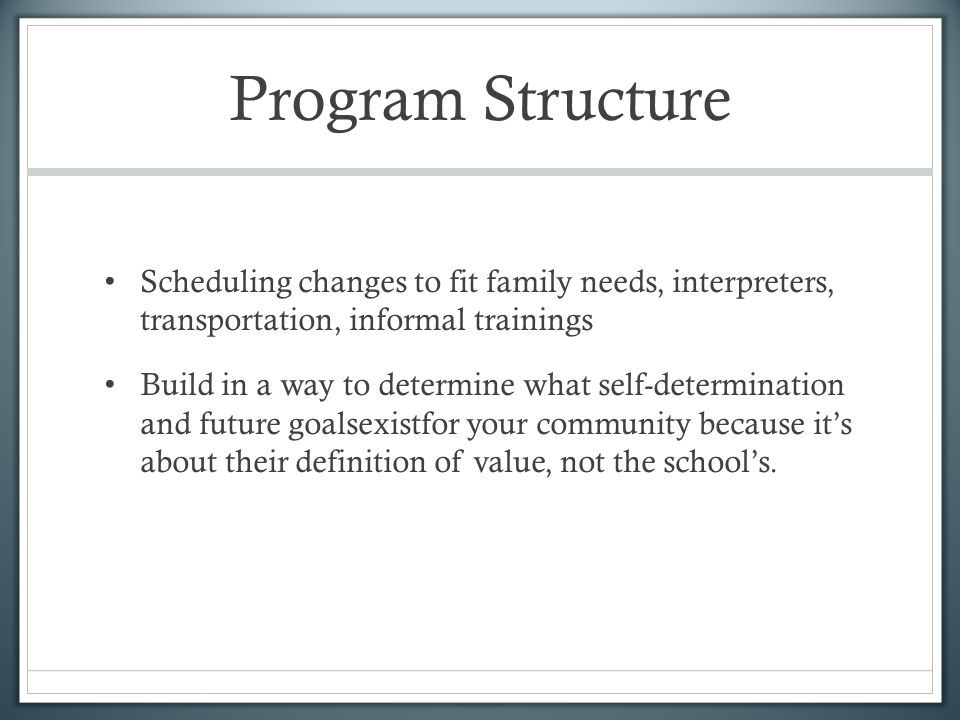 Program Structure Scheduling changes to fit family needs, interpreters, transportation, informal trainings Build in a way to determine what self-determination and future goalsexistfor your community because its about their definition of value, not the schools.