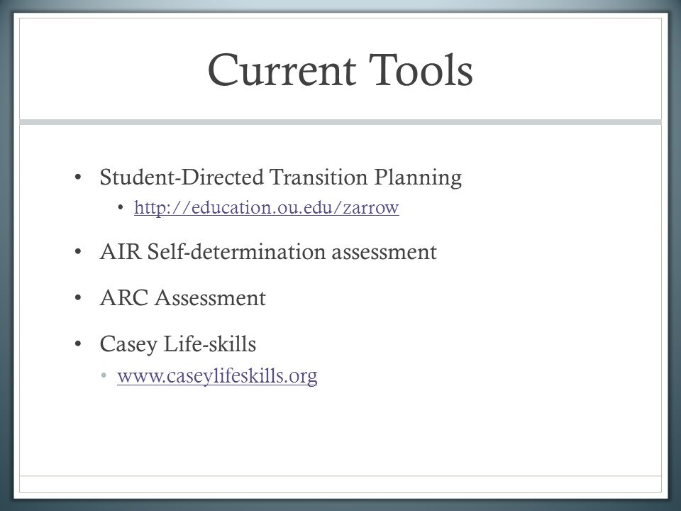 Current Tools Student-Directed Transition Planning http://education.ou.edu/zarrow AIR Self-determination assessment ARC Assessment Casey Life-skills w