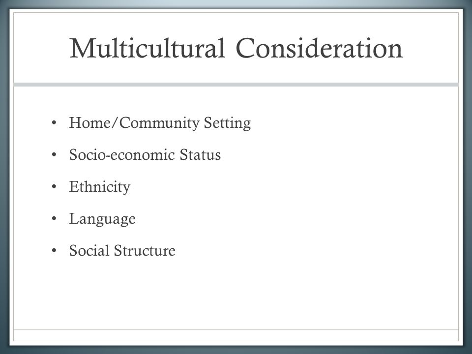 Multicultural Consideration Home/Community Setting Socio-economic Status Ethnicity Language Social Structure