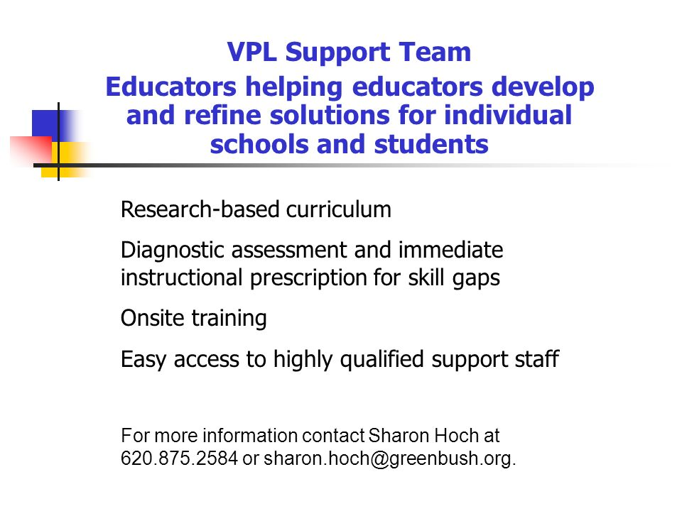 VPL Support Team Educators helping educators develop and refine solutions for individual schools and students Research-based curriculum Diagnostic ass
