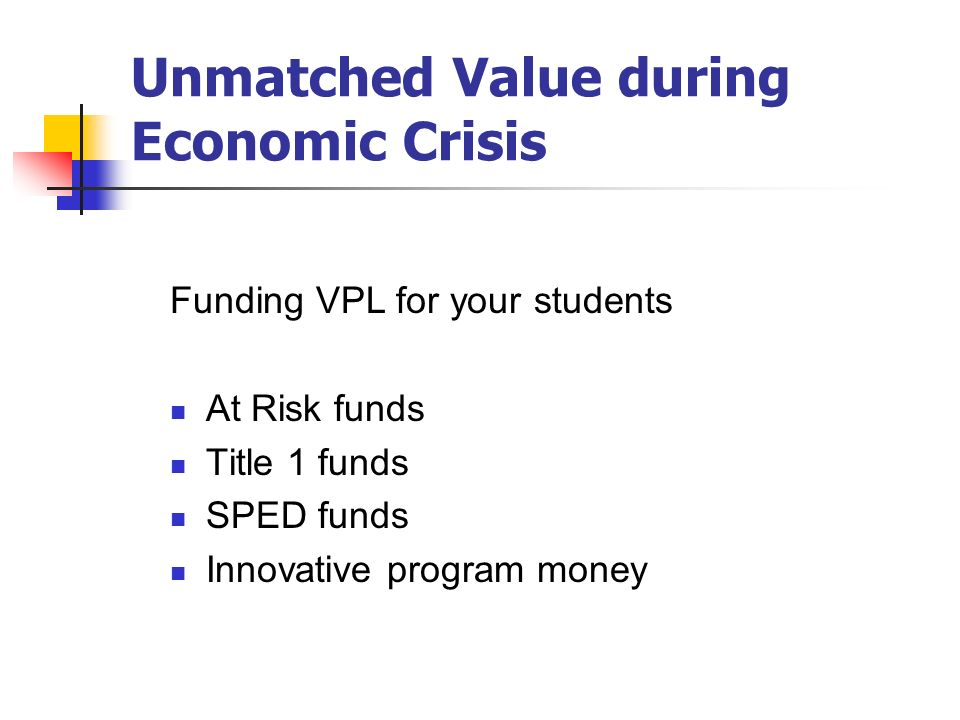 Unmatched Value during Economic Crisis Funding VPL for your students At Risk funds Title 1 funds SPED funds Innovative program money