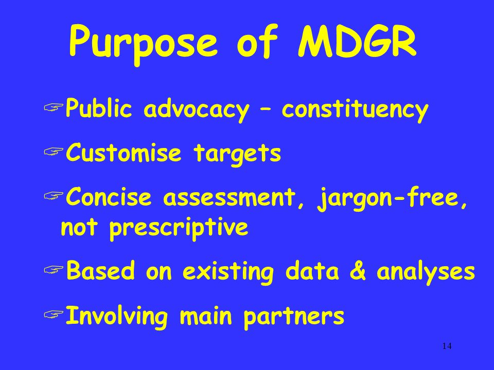 14 Purpose of MDGR Public advocacy – constituency Customise targets Concise assessment, jargon-free, not prescriptive Based on existing data & analyses Involving main partners