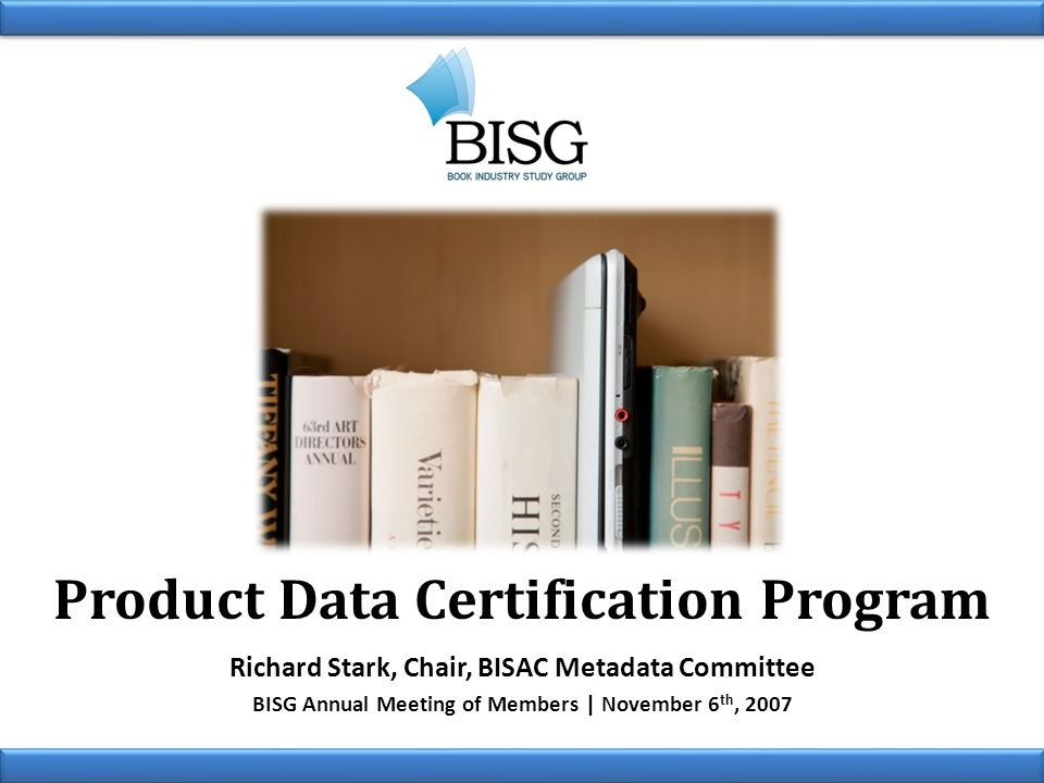 Product Data Certification Program Richard Stark, Chair, BISAC Metadata Committee BISG Annual Meeting of Members | November 6 th, 2007
