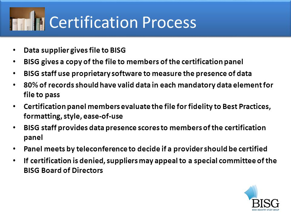 Data supplier gives file to BISG BISG gives a copy of the file to members of the certification panel BISG staff use proprietary software to measure the presence of data 80% of records should have valid data in each mandatory data element for file to pass Certification panel members evaluate the file for fidelity to Best Practices, formatting, style, ease-of-use BISG staff provides data presence scores to members of the certification panel Panel meets by teleconference to decide if a provider should be certified If certification is denied, suppliers may appeal to a special committee of the BISG Board of Directors Certification Process