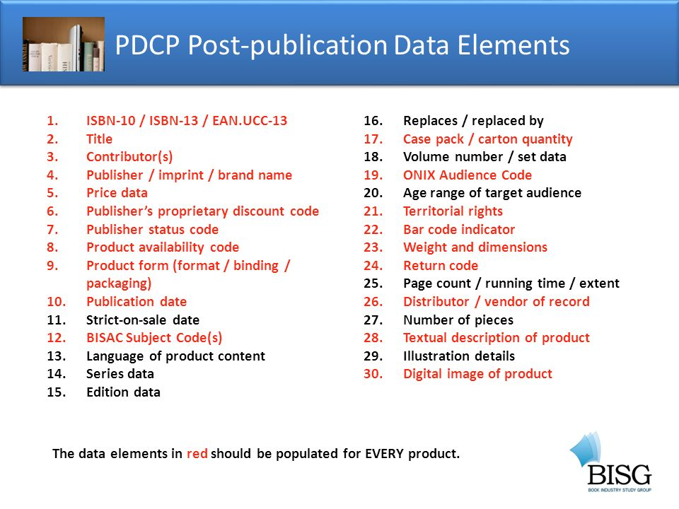 PDCP Post-publication Data Elements 1.ISBN-10 / ISBN-13 / EAN.UCC-13 2.Title 3.Contributor(s) 4.Publisher / imprint / brand name 5.Price data 6.Publishers proprietary discount code 7.Publisher status code 8.Product availability code 9.Product form (format / binding / packaging) 10.Publication date 11.Strict-on-sale date 12.BISAC Subject Code(s) 13.Language of product content 14.Series data 15.Edition data 16.Replaces / replaced by 17.Case pack / carton quantity 18.Volume number / set data 19.ONIX Audience Code 20.Age range of target audience 21.Territorial rights 22.Bar code indicator 23.Weight and dimensions 24.Return code 25.Page count / running time / extent 26.Distributor / vendor of record 27.Number of pieces 28.Textual description of product 29.Illustration details 30.Digital image of product The data elements in red should be populated for EVERY product.