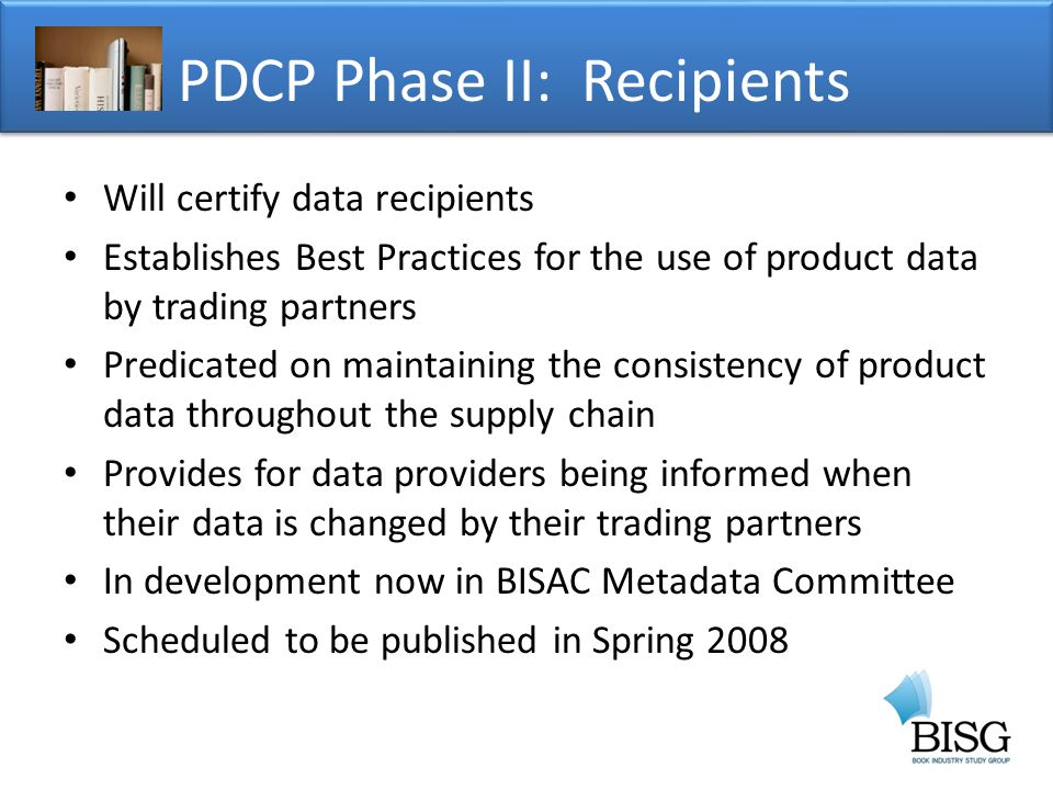 Will certify data recipients Establishes Best Practices for the use of product data by trading partners Predicated on maintaining the consistency of product data throughout the supply chain Provides for data providers being informed when their data is changed by their trading partners In development now in BISAC Metadata Committee Scheduled to be published in Spring 2008 PDCP Phase II: Recipients