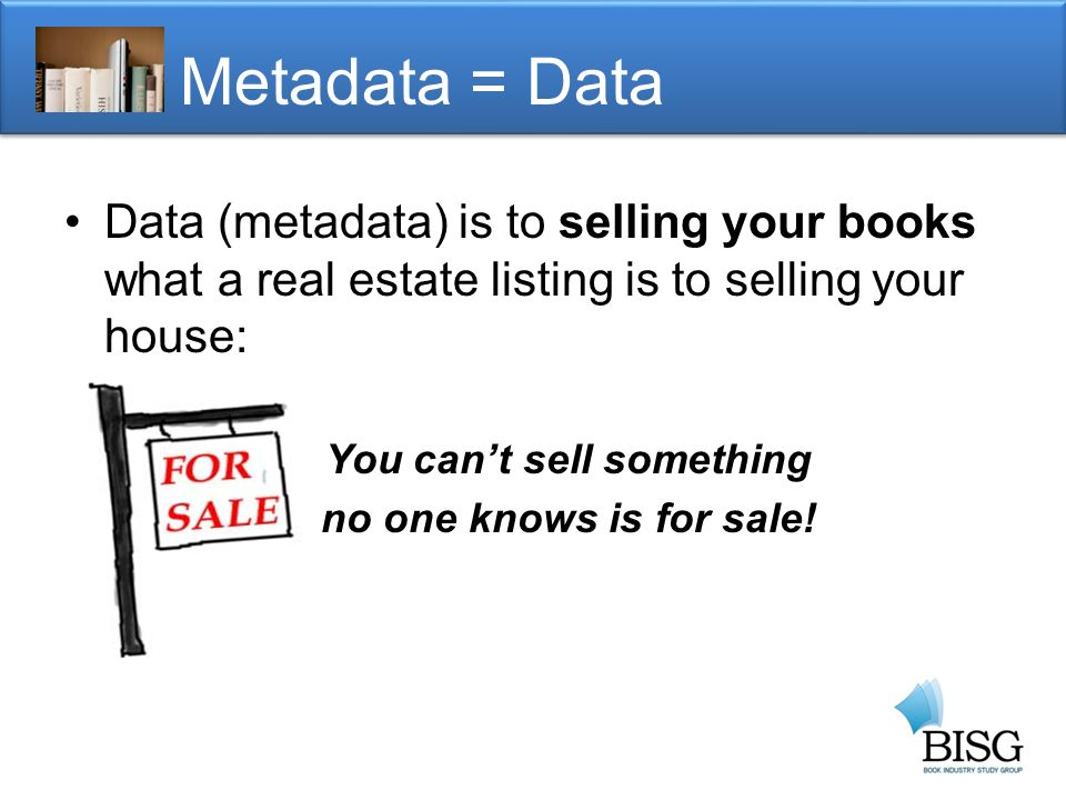 Metadata = Data Data (metadata) is to selling your books what a real estate listing is to selling your house: You cant sell something no one knows is for sale!