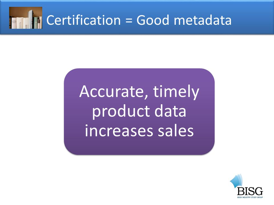 Accurate, timely product data increases sales Certification = Good metadata