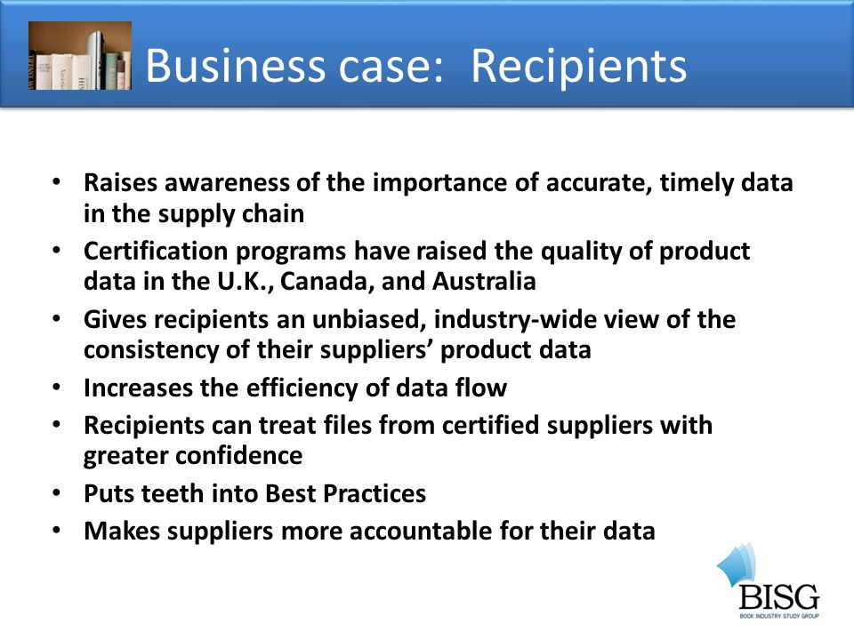 Raises awareness of the importance of accurate, timely data in the supply chain Certification programs have raised the quality of product data in the U.K., Canada, and Australia Gives recipients an unbiased, industry-wide view of the consistency of their suppliers product data Increases the efficiency of data flow Recipients can treat files from certified suppliers with greater confidence Puts teeth into Best Practices Makes suppliers more accountable for their data Business case: Recipients