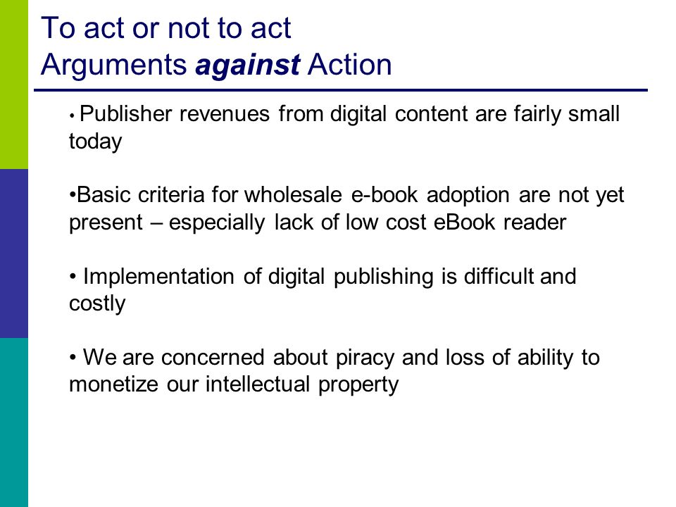 To act or not to act Arguments against Action Publisher revenues from digital content are fairly small today Basic criteria for wholesale e-book adopt