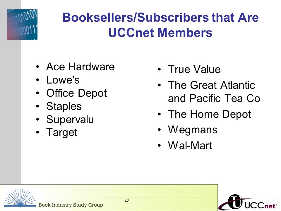 INSERT GRAPHIC SQUARE HERE 20 Booksellers/Subscribers that Are UCCnet Members Ace Hardware Lowe's Office Depot Staples Supervalu Target True Value The