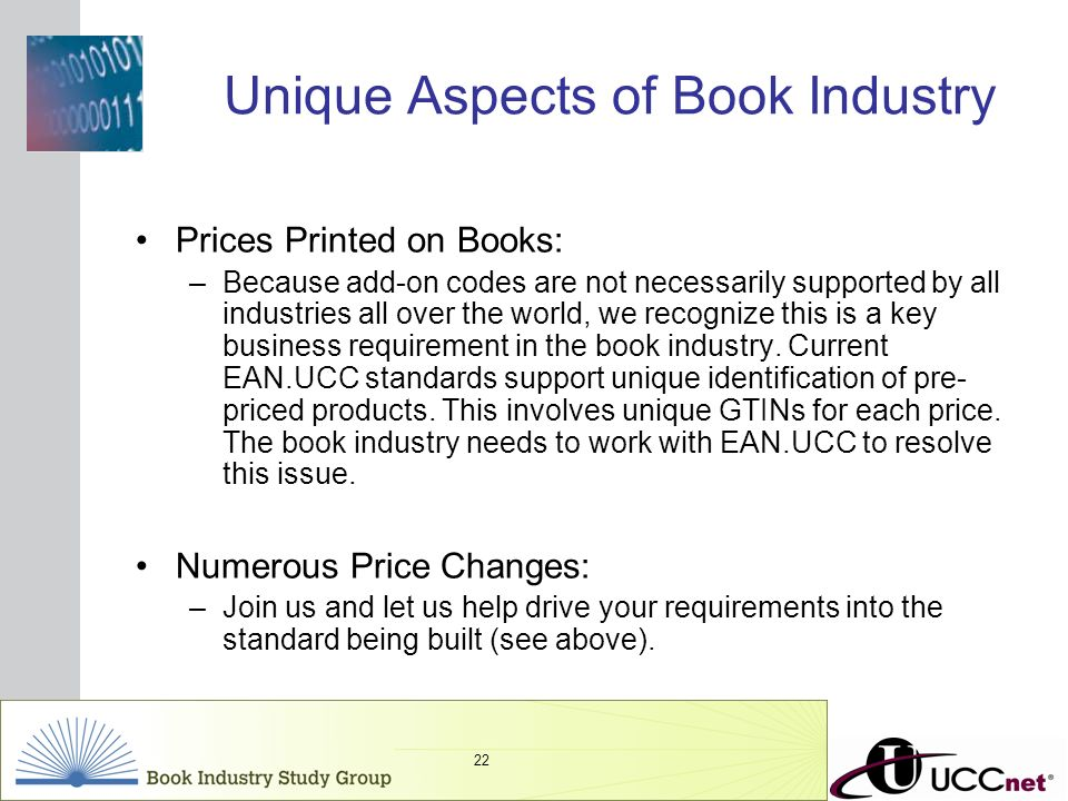 INSERT GRAPHIC SQUARE HERE 22 Unique Aspects of Book Industry Prices Printed on Books: –Because add-on codes are not necessarily supported by all indu