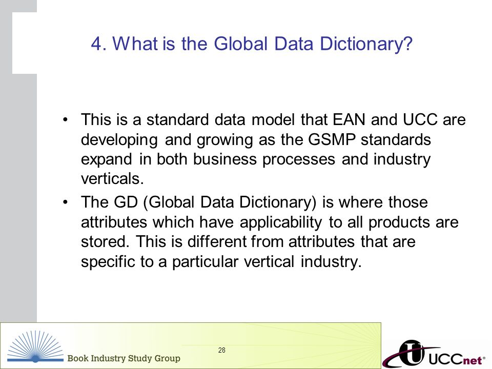 INSERT GRAPHIC SQUARE HERE 28 4. What is the Global Data Dictionary? This is a standard data model that EAN and UCC are developing and growing as the