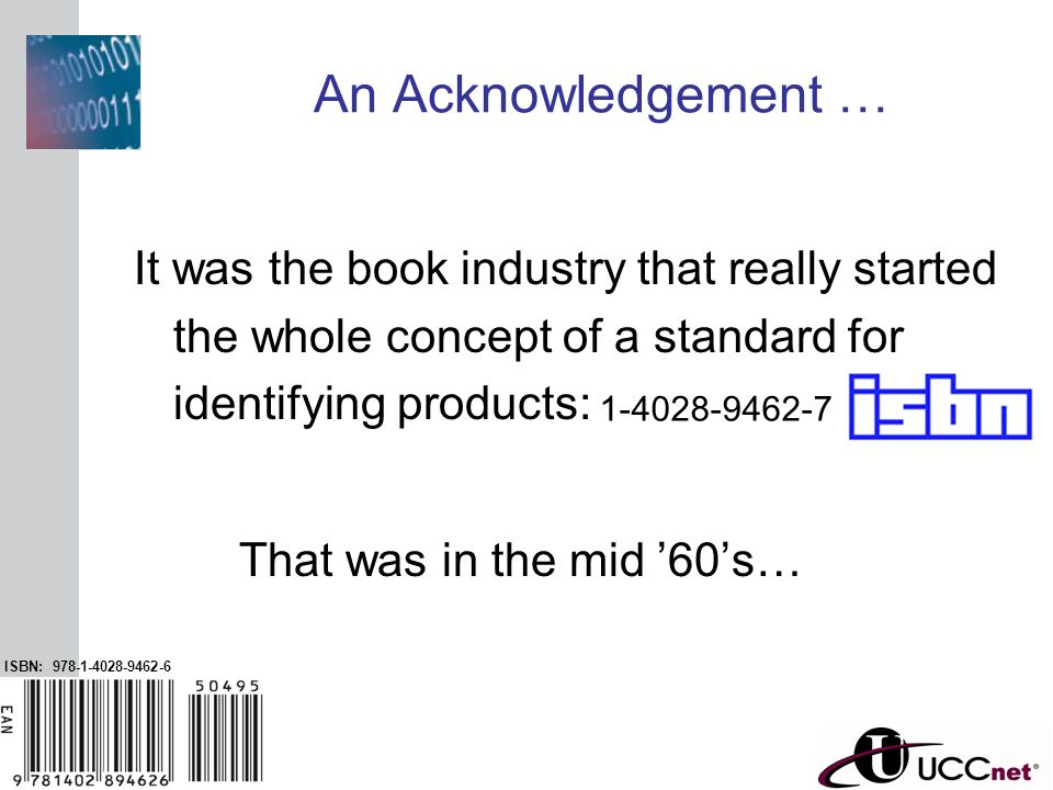 INSERT GRAPHIC SQUARE HERE 3 An Acknowledgement … It was the book industry that really started the whole concept of a standard for identifying product