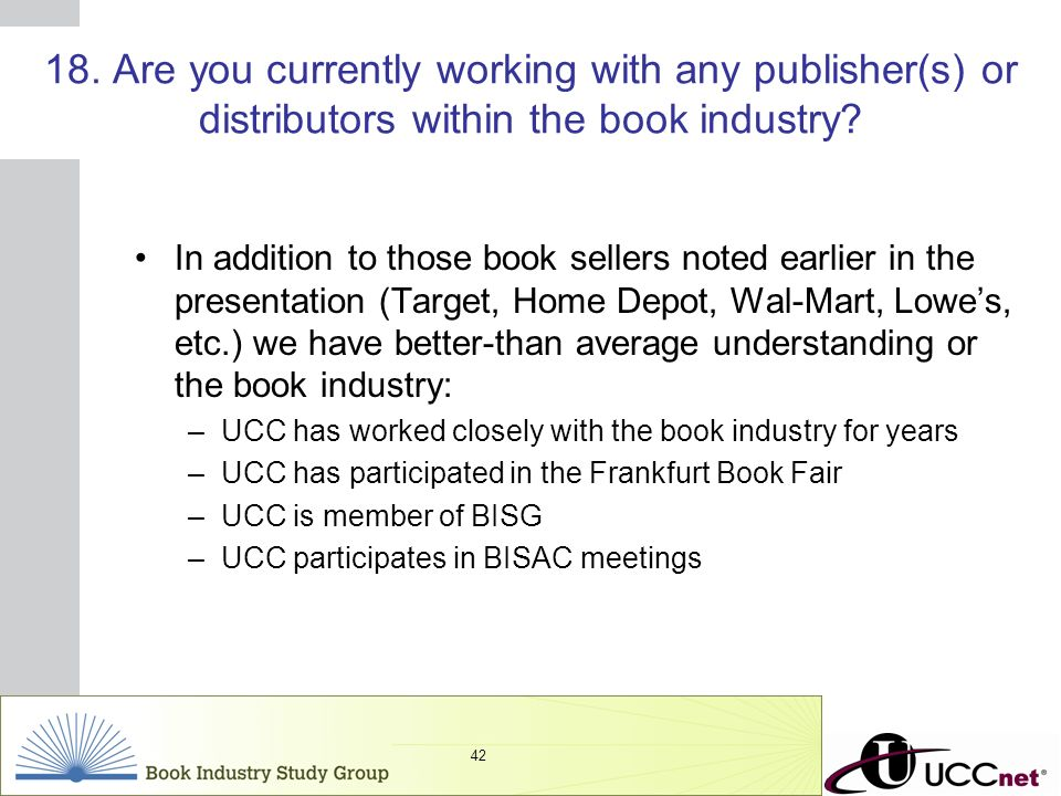 INSERT GRAPHIC SQUARE HERE 42 18. Are you currently working with any publisher(s) or distributors within the book industry? In addition to those book