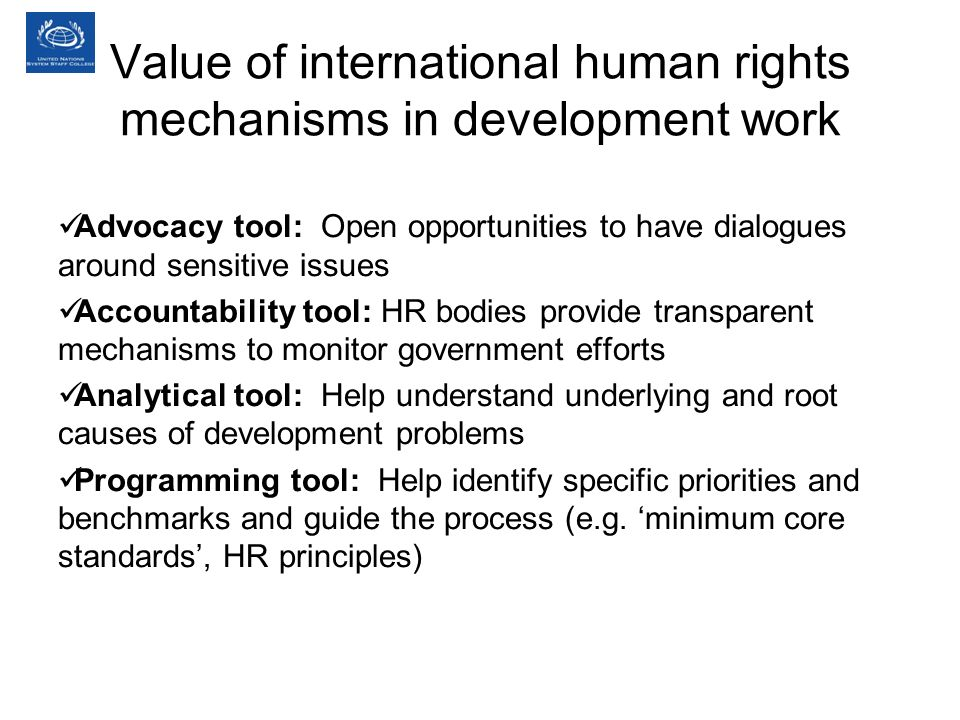 Value of international human rights mechanisms in development work Advocacy tool: Open opportunities to have dialogues around sensitive issues Accountability tool: HR bodies provide transparent mechanisms to monitor government efforts Analytical tool: Help understand underlying and root causes of development problems Programming tool: Help identify specific priorities and benchmarks and guide the process (e.g.