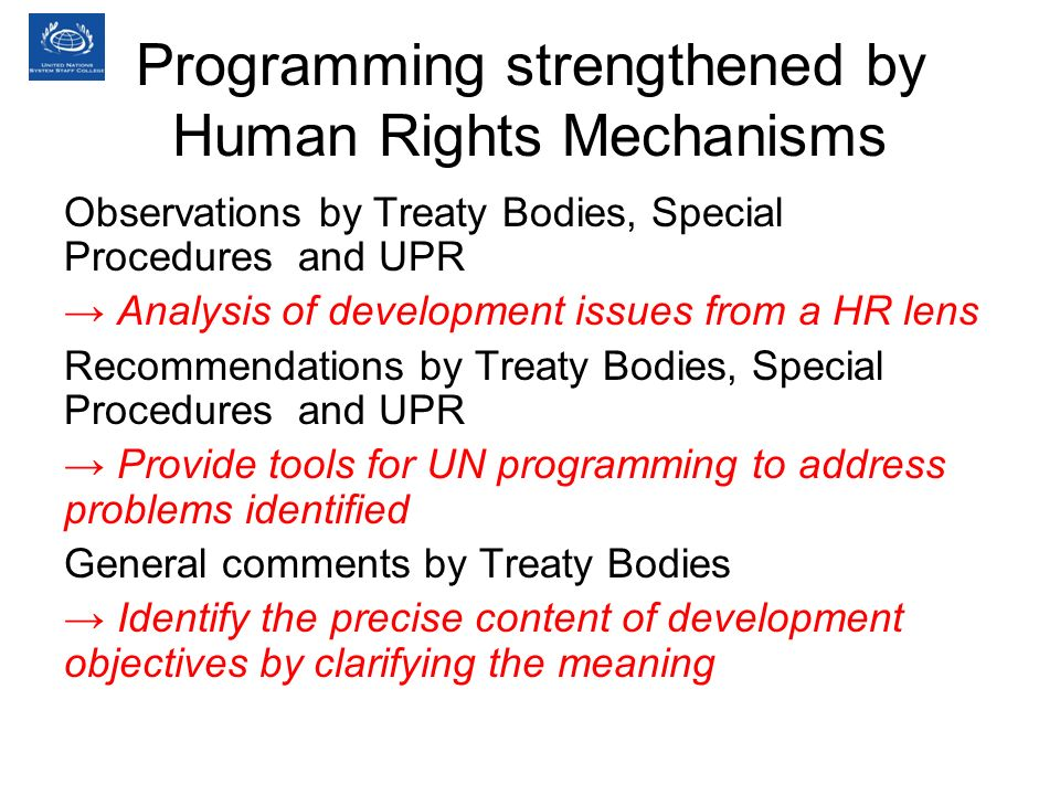 Programming strengthened by Human Rights Mechanisms Observations by Treaty Bodies, Special Procedures and UPR Analysis of development issues from a HR lens Recommendations by Treaty Bodies, Special Procedures and UPR Provide tools for UN programming to address problems identified General comments by Treaty Bodies Identify the precise content of development objectives by clarifying the meaning