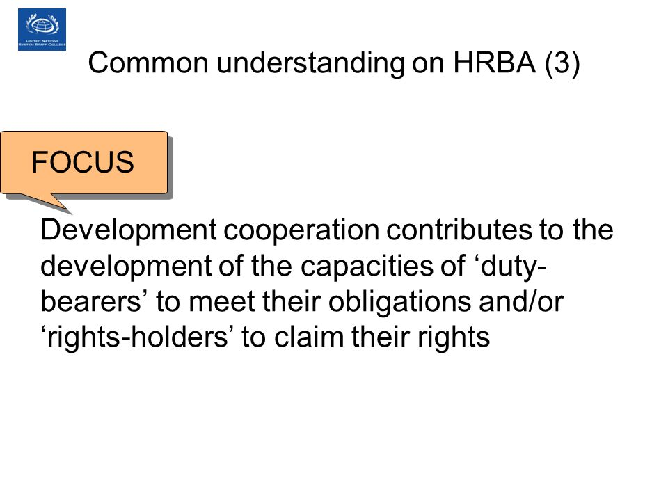 Development cooperation contributes to the development of the capacities of duty- bearers to meet their obligations and/or rights-holders to claim their rights FOCUS Common understanding on HRBA (3)
