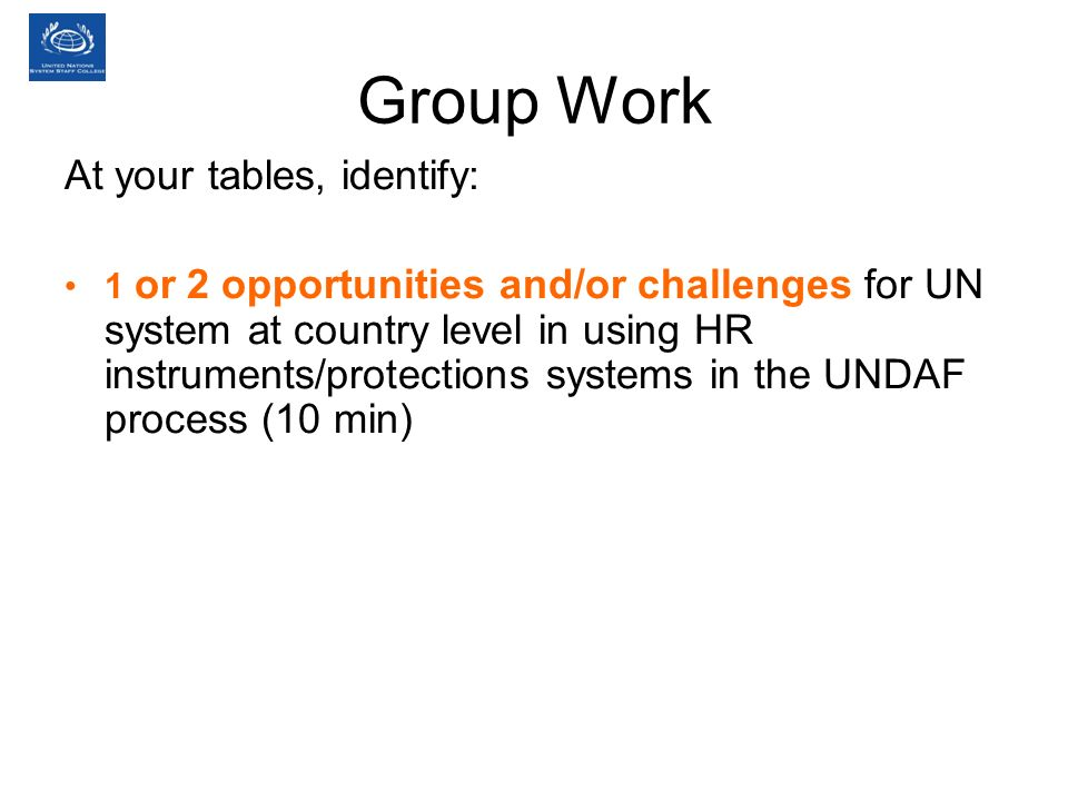Group Work At your tables, identify: 1 or 2 opportunities and/or challenges for UN system at country level in using HR instruments/protections systems