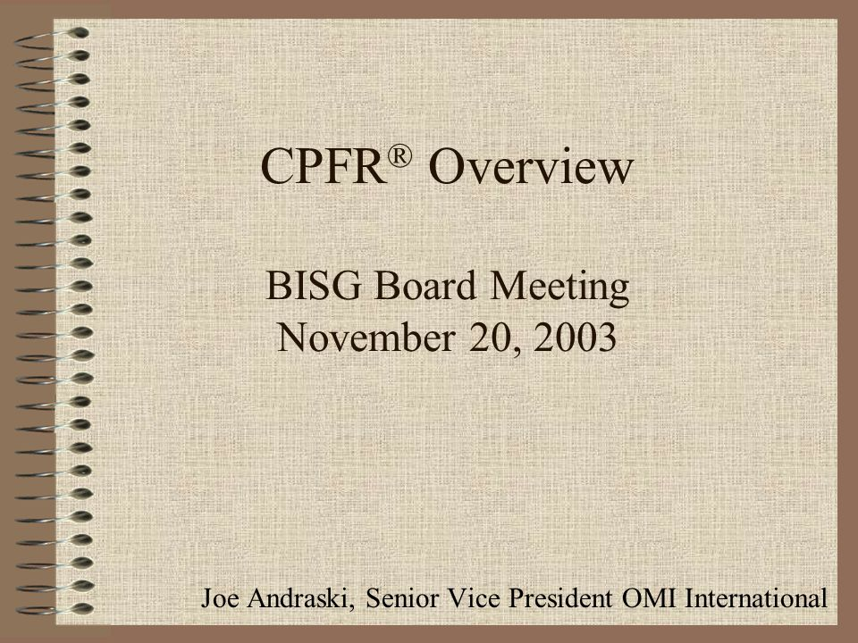 CPFR ® Overview BISG Board Meeting November 20, 2003 Joe Andraski, Senior Vice President OMI International