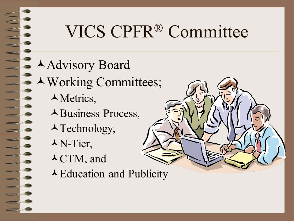 VICS CPFR ® Committee Advisory Board Working Committees; Metrics, Business Process, Technology, N-Tier, CTM, and Education and Publicity