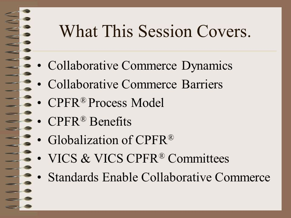 What This Session Covers. Collaborative Commerce Dynamics Collaborative Commerce Barriers CPFR ® Process Model CPFR ® Benefits Globalization of CPFR ®
