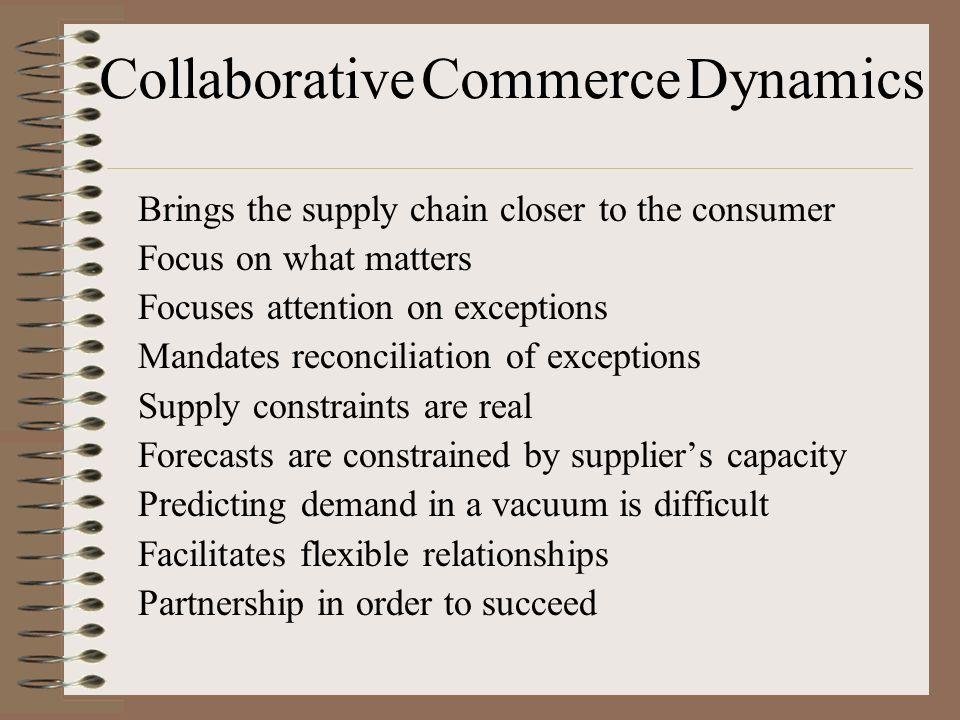 Collaborative Commerce Dynamics Brings the supply chain closer to the consumer Focus on what matters Focuses attention on exceptions Mandates reconciliation of exceptions Supply constraints are real Forecasts are constrained by suppliers capacity Predicting demand in a vacuum is difficult Facilitates flexible relationships Partnership in order to succeed