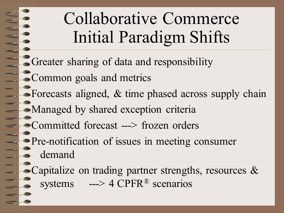 Collaborative Commerce Initial Paradigm Shifts Greater sharing of data and responsibility Common goals and metrics Forecasts aligned, & time phased ac