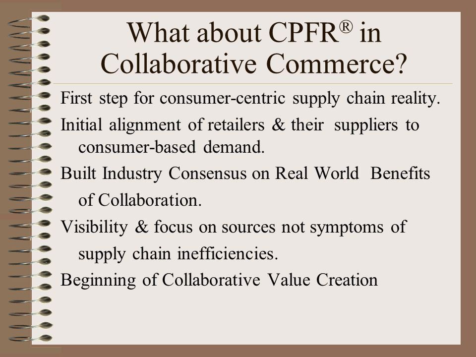 What about CPFR ® in Collaborative Commerce? First step for consumer-centric supply chain reality. Initial alignment of retailers & their suppliers to