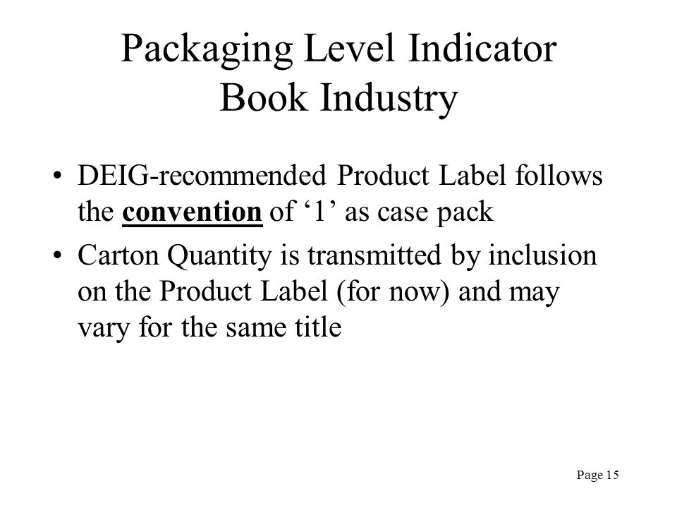 Page 15 Packaging Level Indicator Book Industry DEIG-recommended Product Label follows the convention of 1 as case pack Carton Quantity is transmitted