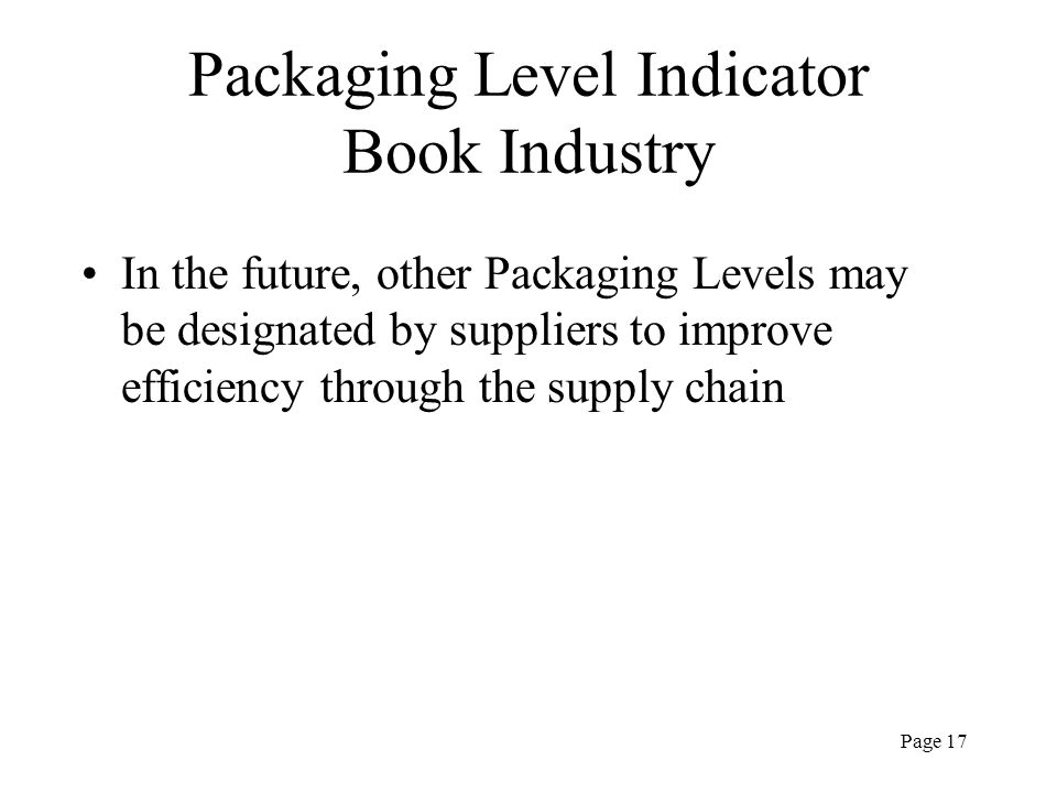 Page 17 Packaging Level Indicator Book Industry In the future, other Packaging Levels may be designated by suppliers to improve efficiency through the