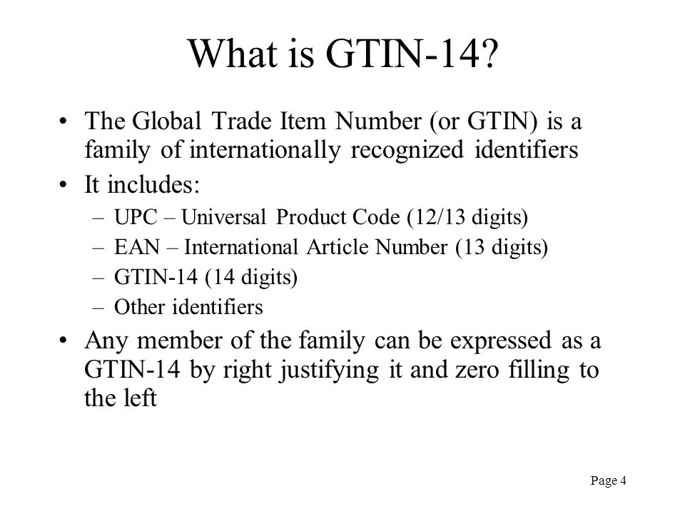 Page 4 What is GTIN-14? The Global Trade Item Number (or GTIN) is a family of internationally recognized identifiers It includes: –UPC – Universal Pro