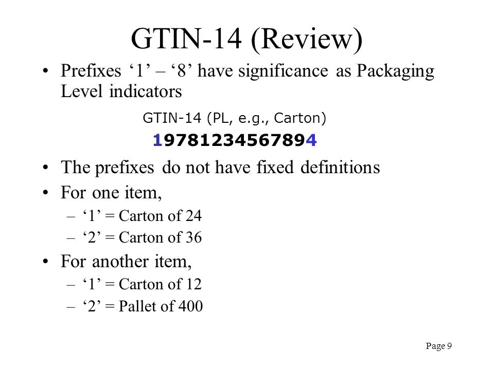 Page 9 GTIN-14 (Review) Prefixes 1 – 8 have significance as Packaging Level indicators The prefixes do not have fixed definitions For one item, –1 = C