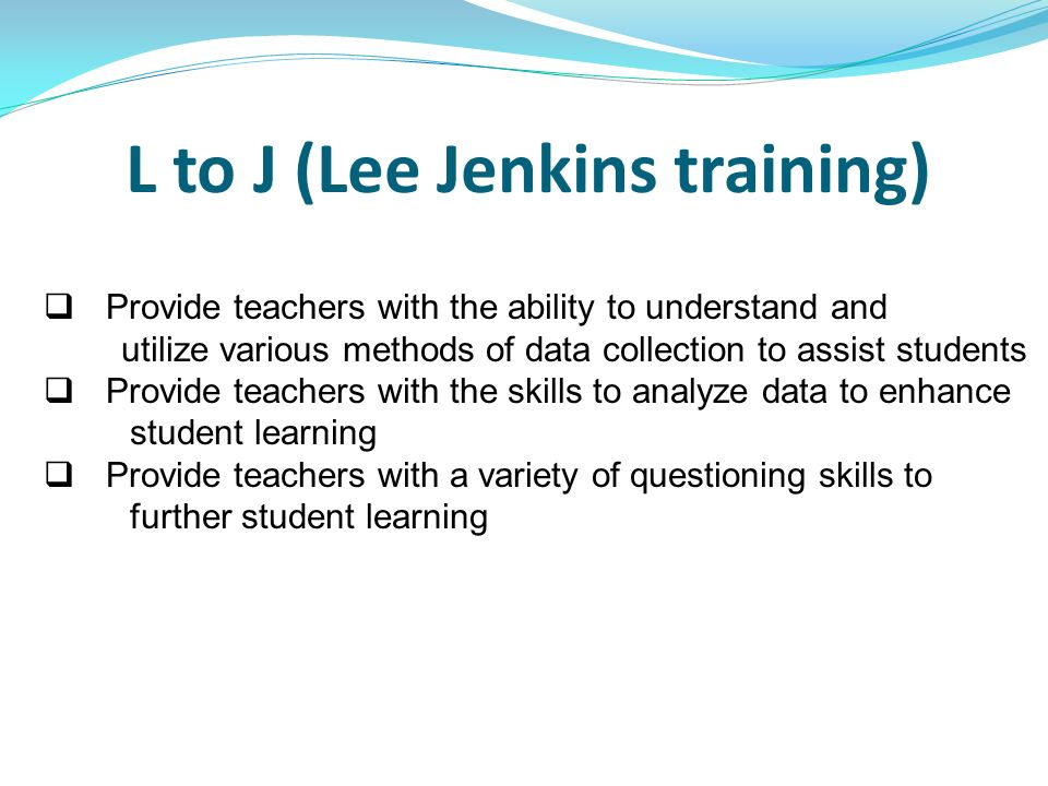 L to J (Lee Jenkins training) Provide teachers with the ability to understand and utilize various methods of data collection to assist students Provid