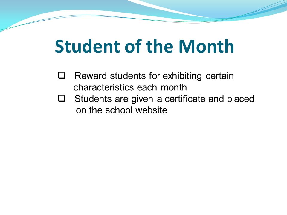 Student of the Month Reward students for exhibiting certain characteristics each month Students are given a certificate and placed on the school websi