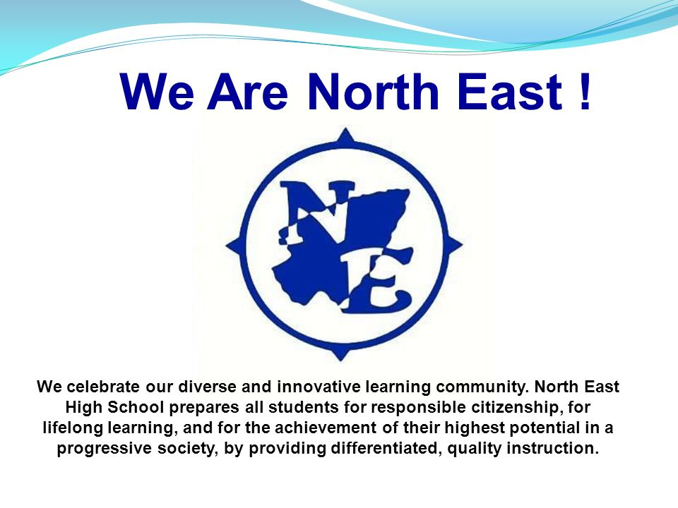 We Are North East ! We celebrate our diverse and innovative learning community. North East High School prepares all students for responsible citizensh