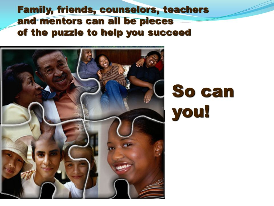 Family, friends, counselors, teachers and mentors can all be pieces of the puzzle to help you succeed So can you!