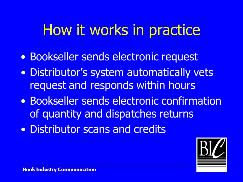 _______________________________________________________ Book Industry Communication How it works in practice Bookseller sends electronic request Distributors system automatically vets request and responds within hours Bookseller sends electronic confirmation of quantity and dispatches returns Distributor scans and credits