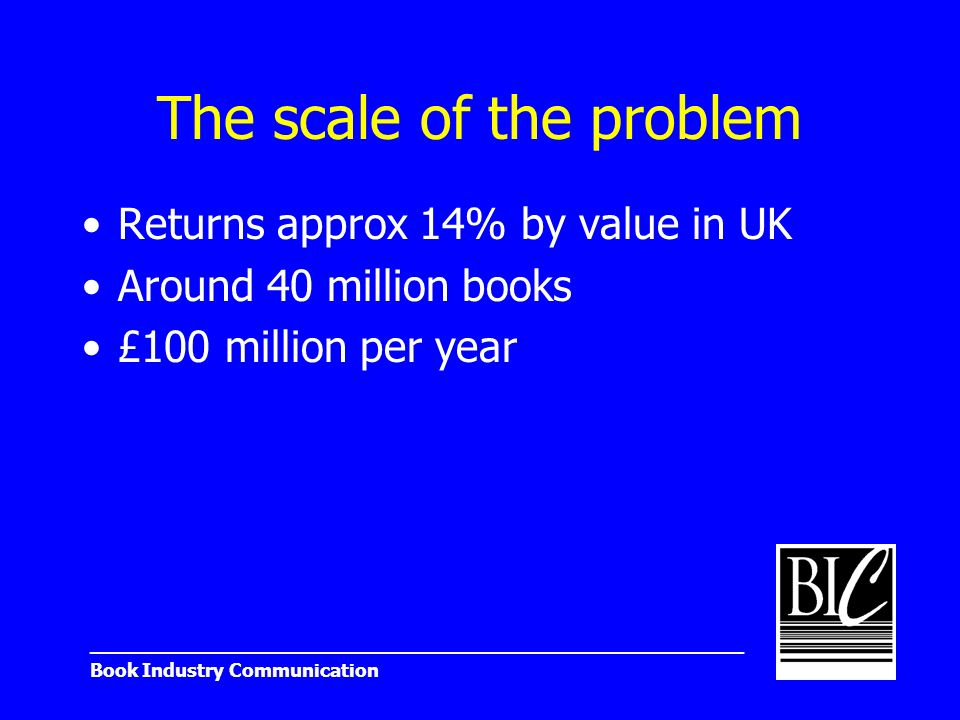 _______________________________________________________ Book Industry Communication The scale of the problem Returns approx 14% by value in UK Around