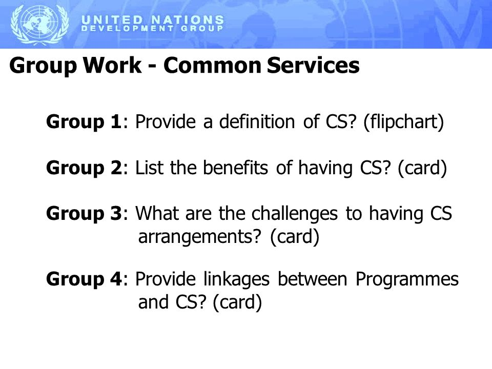 Group Work - Common Services Group 1: Provide a definition of CS? (flipchart) Group 2: List the benefits of having CS? (card) Group 3: What are the ch