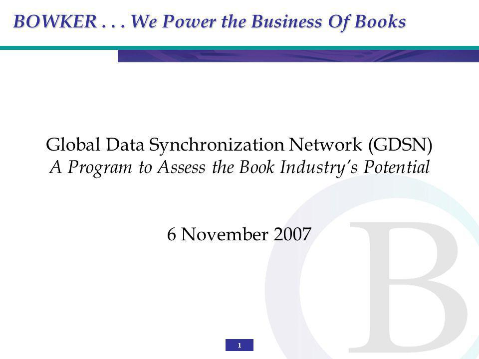1 Global Data Synchronization Network (GDSN) A Program to Assess the Book Industrys Potential 6 November 2007 BOWKER... We Power the Business Of Books