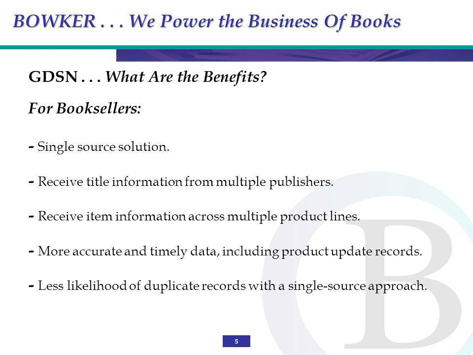 5 GDSN... What Are the Benefits? For Booksellers: - Single source solution. - Receive title information from multiple publishers. - Receive item infor