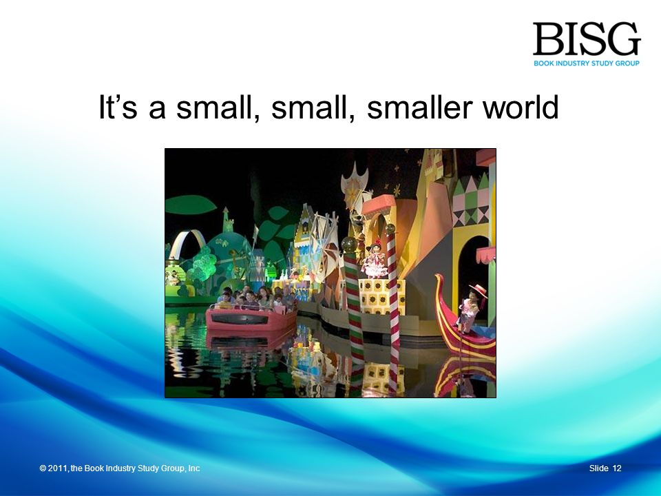 © 2011, the Book Industry Study Group, IncSlide 12© 2011, the Book Industry Study Group, Inc Its a small, small, smaller world