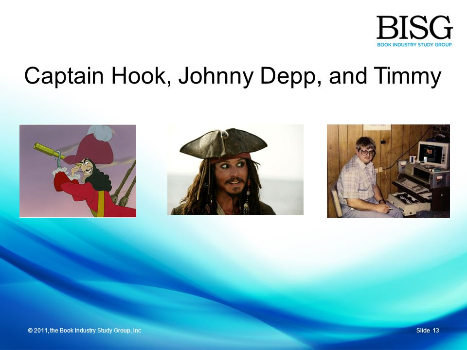 © 2011, the Book Industry Study Group, IncSlide 13© 2011, the Book Industry Study Group, Inc Captain Hook, Johnny Depp, and Timmy
