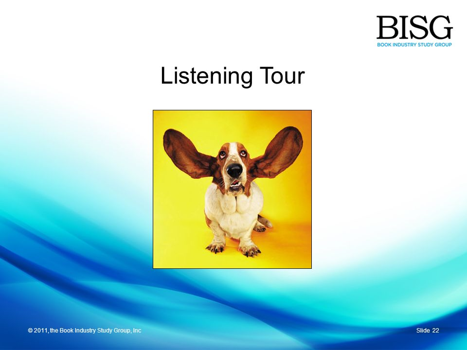Slide 22© 2011, the Book Industry Study Group, Inc Listening Tour